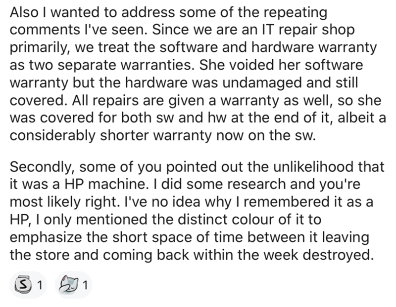 Text - Also I wanted to address some of the repeating comments l've seen. Since we are an IT repair shop primarily, we treat the software and hardware warranty as two separate warranties. She voided her software warranty but the hardware was undamaged and still covered. All repairs are given a warranty as well, so she was covered for both sw and hw at the end of it, albeit a considerably shorter warranty now on the sw. Secondly, some of you pointed out the unlikelihood that it was a HP machine.