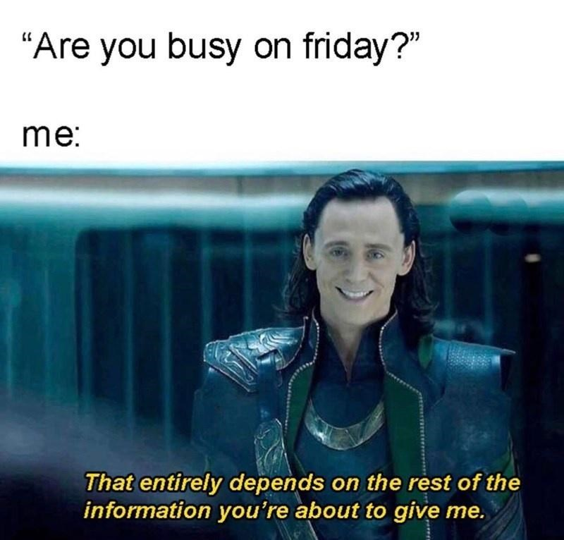 """Text - """"Are you busy on friday?"""" me: That entirely depends on the rest of the information you're about to give me."""