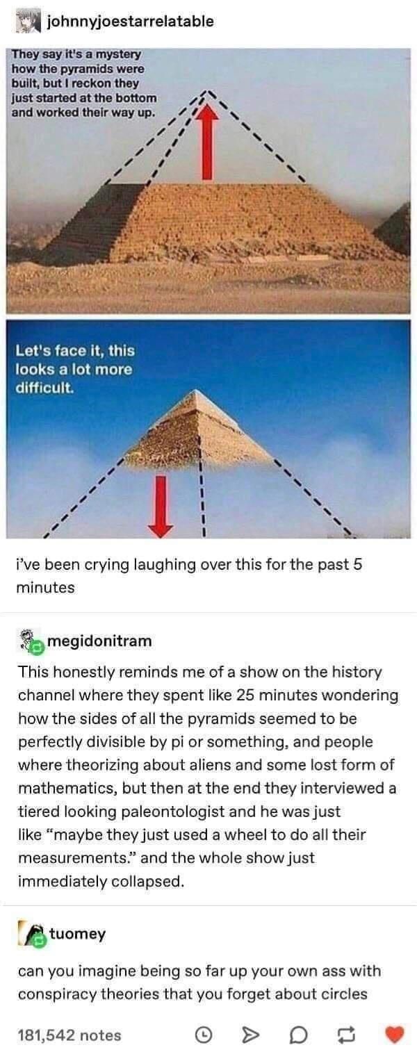 Pyramid - johnnyjoestarrelatable They say it's a mystery how the pyramids were built, but I reckon they just started at the bottom and worked their way up. Let's face it, this looks a lot more difficult. i've been crying laughing over this for the past 5 minutes megidonitram This honestly reminds me of a show on the history channel where they spent like 25 minutes wondering how the sides of all the pyramids seemed to be perfectly divisible by pi or something, and people where theorizing about al