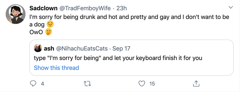 """Text - Sadclown @TradFemboyWife · 23h I'm sorry for being drunk and hot and pretty and gay and I don't want to be a dog Owo ash @NihachuEatsCats · Sep 17 type """"I'm sorry for being"""" and let your keyboard finish it for you Show this thread 4 15"""