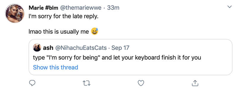 """Text - Marie #blm @themariewwe · 33m I'm sorry for the late reply. Imao this is usually me ash @NihachuEatsCats · Sep 17 type """"I'm sorry for being"""" and let your keyboard finish it for you Show this thread >"""