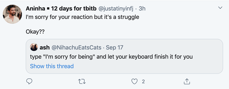 """Text - Aninha - 12 days for tbitb @justatinyinfj · 3h I'm sorry for your reaction but it's a struggle Okay?? ash @NihachuEatsCats · Sep 17 type """"I'm sorry for being"""" and let your keyboard finish it for you Show this thread"""