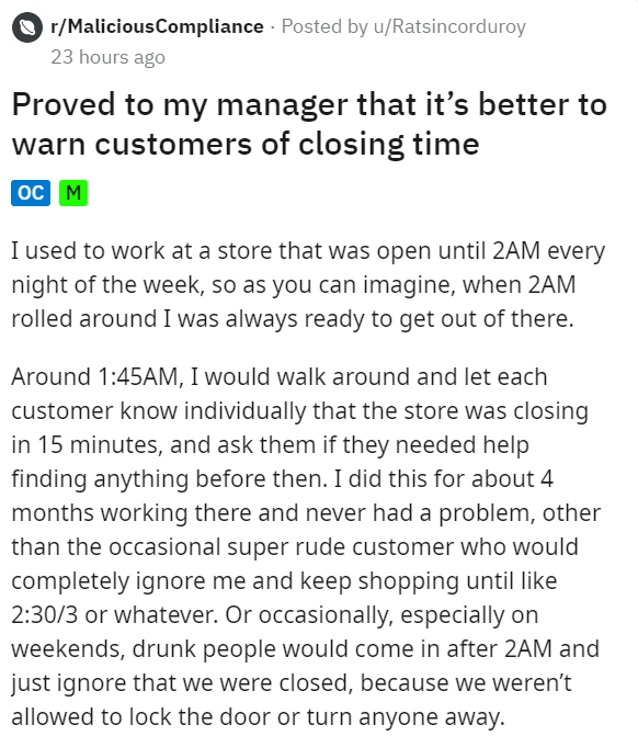 Text - r/MaliciousCompliance · Posted by u/Ratsincorduroy 23 hours ago Proved to my manager that it's better to warn customers of closing time oc M I used to work at a store that was open until 2AM every night of the week, so as you can imagine, when 2AM rolled around I was always ready to get out of there. Around 1:45AM, I would walk around and let each customer know individually that the store was closing in 15 minutes, and ask them if they needed help finding anything before then. I did this