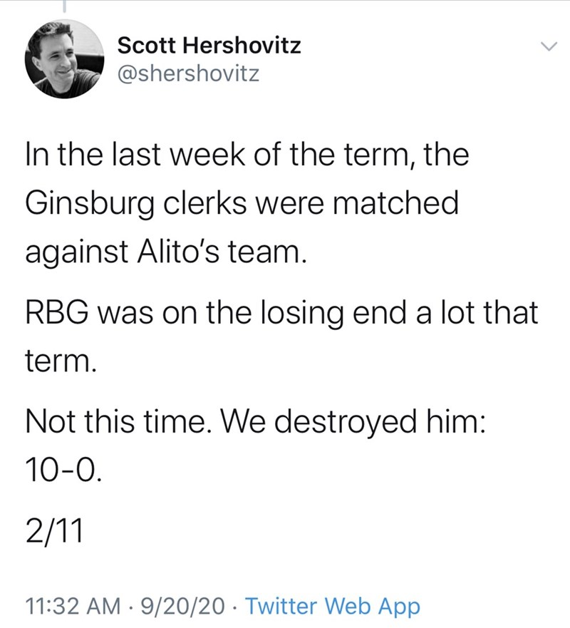 Text - Scott Hershovitz @shershovitz In the last week of the term, the Ginsburg clerks were matched against Alito's team. RBG was on the losing end a lot that term. Not this time. We destroyed him: 10-0. 2/11 11:32 AM · 9/20/20 · Twitter Web App