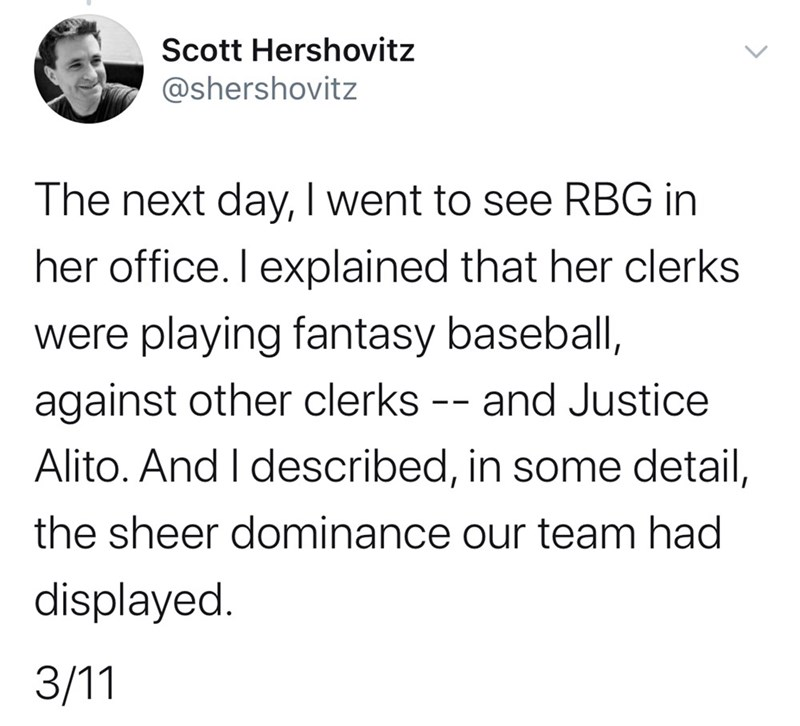 Text - Scott Hershovitz @shershovitz The next day, I went to see RBG in her office. I explained that her clerks were playing fantasy baseball, against other clerks -- and Justice Alito. And I described, in some detail, the sheer dominance our team had displayed. 3/11