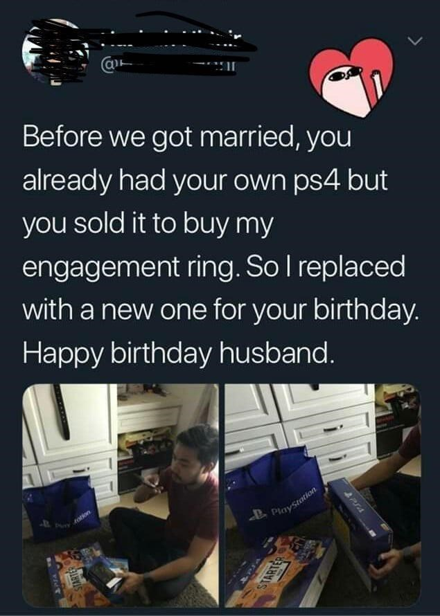 Text - Before we got married, you already had your own ps4 but you sold it to buy my engagement ring. So I replaced with a new one for your birthday. Happy birthday husband. fotion PlayStation STARTER STARTER
