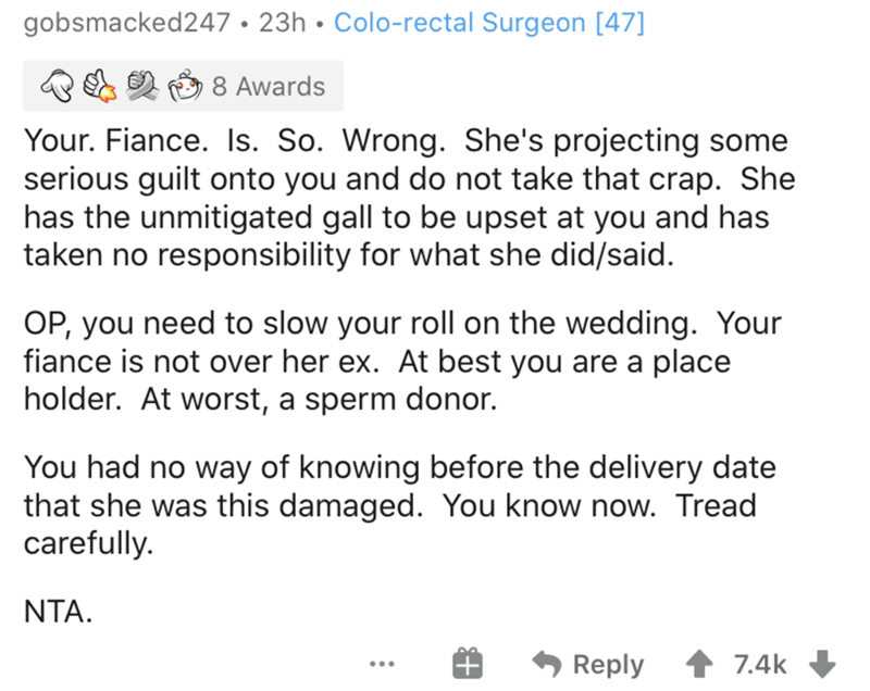 Text - gobsmacked247 • 23h • Colo-rectal Surgeon [47] 8 Awards Your. Fiance. Is. So. Wrong. She's projecting some serious guilt onto you and do not take that crap. She has the unmitigated gall to be upset at you and has taken no responsibility for what she did/said. OP, you need to slow your roll on the wedding. Your fiance is not over her ex. At best you are a place holder. At worst, a sperm donor. You had no way of knowing before the delivery date that she was this damaged. You know now. Tread
