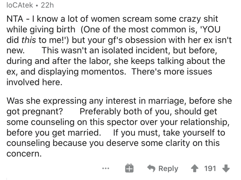 Text - loCAtek • 22h NTA - I know a lot of women scream some crazy shit while giving birth (One of the most common is, 'YOU did this to me!') but your gf's obsession with her ex isn't This wasn't an isolated incident, but before, during and after the labor, she keeps talking about the ex, and displaying momentos. There's more issues new. involved here. Was she expressing any interest in marriage, before she got pregnant? some counseling on this spector over your relationship, before you get marr