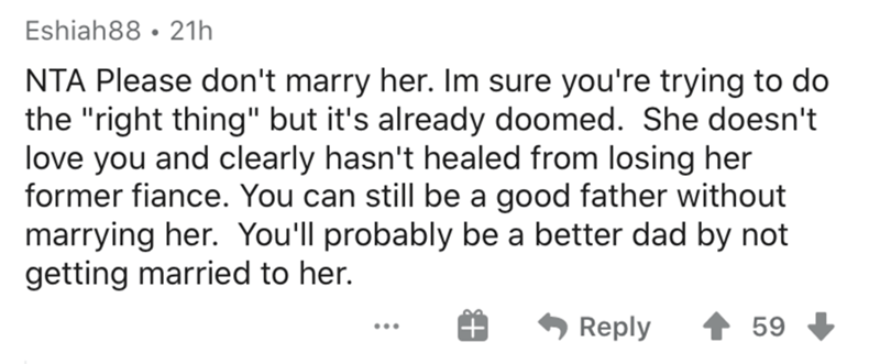 """Text - Eshiah88 • 21h NTA Please don't marry her. Im sure you're trying to do the """"right thing"""" but it's already doomed. She doesn't love you and clearly hasn't healed from losing her former fiance. You can still be a good father without marrying her. You'll probably be a better dad by not getting married to her. Reply 59 ..."""