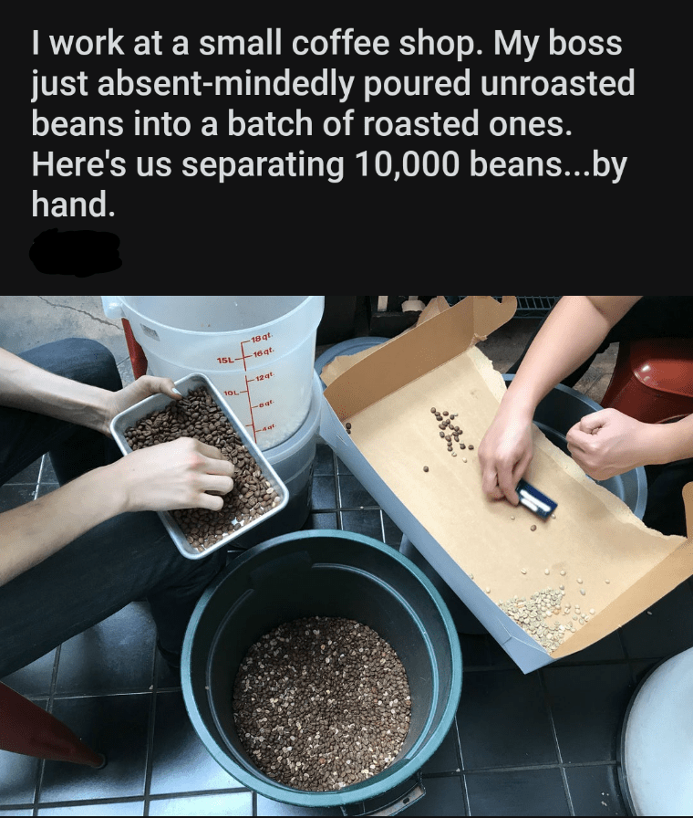 Soil - I work at a small coffee shop. My boss just absent-mindedly poured unroasted beans into a batch of roasted ones. Here's us separating 10,000 beans...by hand. 18 qt. 15L 16 qt. 12 gt. 1OL-