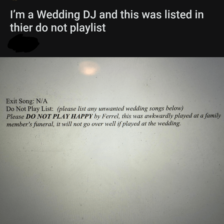 Text - I'm a Wedding DJ and this was listed in thier do not playlist Exit Song: N/A Do Not Play List: (please list any unwanted wedding songs below) Please DO NOT PLAY HAPPY by Ferrel, this was awkwardly played at a family member's funeral, it will not go over well if played at the wedding.