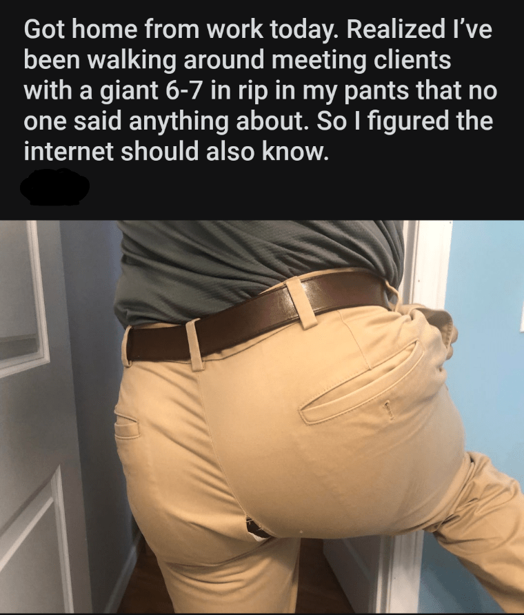 Waist - Got home from work today. Realized I've been walking around meeting clients with a giant 6-7 in rip in my pants that no one said anything about. So I figured the internet should also know.