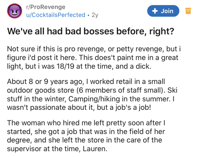 Text - r/ProRevenge + Join u/CocktailsPerfected • 2y We've all had bad bosses before, right? Not sure if this is pro revenge, or petty revenge, but i figure i'd post it here. This does't paint me in a great light, but i was 18/19 at the time, and a dick. About 8 or 9 years ago, I worked retail in a small outdoor goods store (6 members of staff small). Ski stuff in the winter, Camping/hiking in the summer. I wasn't passionate about it, but a job's a job! The woman who hired me left pretty soon af