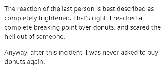 Text - The reaction of the last person is best described as completely frightened. That's right, I reached a complete breaking point over donuts, and scared the hell out of someone. Anyway, after this incident, I was never asked to buy donuts again.