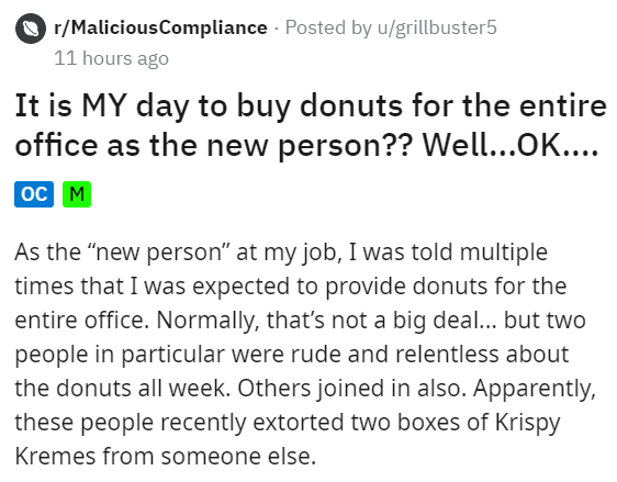 """Text - O r/MaliciousCompliance - Posted by u/grillbuster5 11 hours ago It is MY day to buy donuts for the entire office as the new person?? Well...OK.... oc M As the """"new person"""" at my job, I was told multiple times that I was expected to provide donuts for the entire office. Normally, that's not a big deal... but two people in particular were rude and relentless about the donuts all week. Others joined in also. Apparently, these people recently extorted two boxes of Krispy Kremes from someone e"""