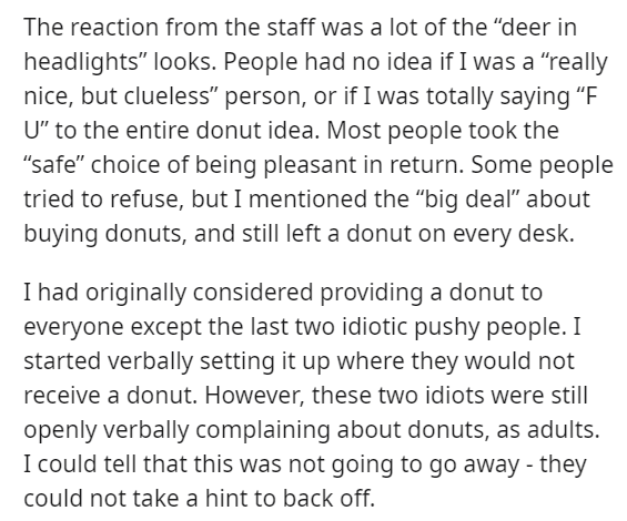 """Text - The reaction from the staff was a lot of the """"deer in headlights"""" looks. People had no idea if I was a """"really nice, but clueless"""" person, or if I was totally saying """"F U"""" to the entire donut idea. Most people took the """"safe"""" choice of being pleasant in return. Some people tried to refuse, but I mentioned the """"big deal"""" about buying donuts, and still left a donut on every desk. I had originally considered providing a donut to everyone except the last two idiotic pushy people. I started ve"""