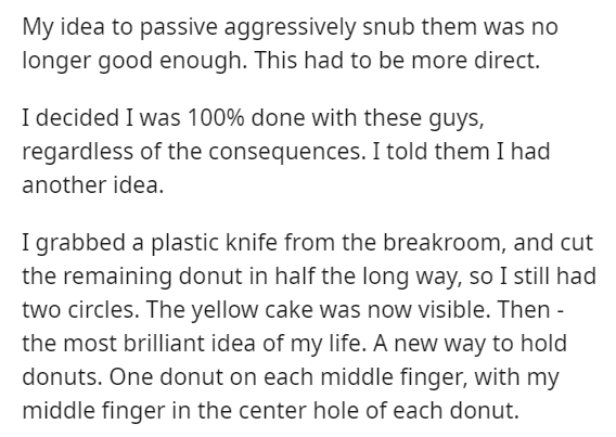 Text - My idea to passive aggressively snub them was no longer good enough. This had to be more direct. I decided I was 100% done with these guys, regardless of the consequences. I told them I had another idea. I grabbed a plastic knife from the breakroom, and cut the remaining donut in half the long way, so I still had two circles. The yellow cake was now visible. Then - the most brilliant idea of my life. A new way to hold donuts. One donut on each middle finger, with my middle finger in the c