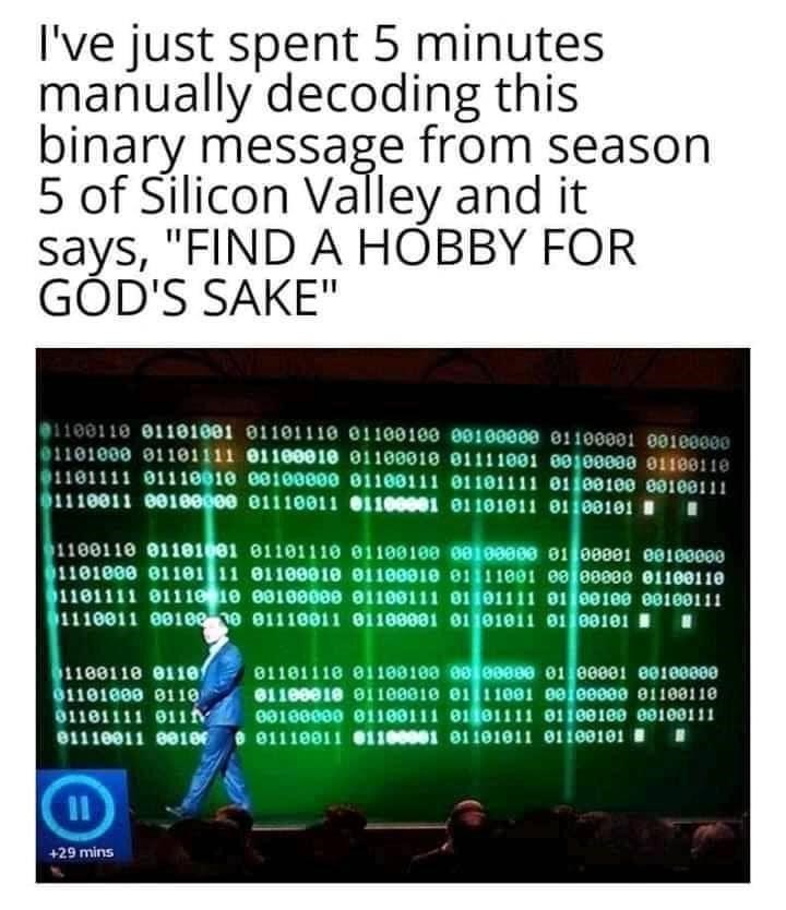 """Text - I've just spent 5 minutes manually decoding this binary message from season 5 of Silicon Valley and it says, """"FIND A HÒBBY FOR GÓD'S SAKE"""" 1100110 01101001 01101110 01100100 00100000 81100001 00100000 01101000 01101111 01100010 01100010 01111001 00100000 0118011e 1101111 01110010 e0100000 01100111 01101111 01100100 00100111 1110011 00100000 01110011 01100001 01101011 01108101 I 1100110 01181001 81101110 01100100 0010000e 81 00001 e0100000 1101000 01101 11 01109010 01100010 01111001 00 000"""
