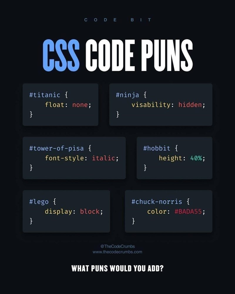 Text - C O D E BIT CSS CODE PUNS #titanic { #ninja { visability: hidden; } float: none; } #tower-of-pisa { #hobbit { height: 40%; } font-style: italic; } #lego { #chuck-norris { color: #BADA55; display: block; } } @TheCodeCrumbs www.thecodecrumbs.com WHAT PUNS WOULD YOU ADD?