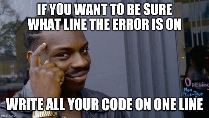 Internet meme - IF YOU WANT TO BE SURE WHAT LINE THE ERROR IS ON OPeninc Mon Tue-Thur WRITE ALL YOUR CODE ON ONE LINE URWA imgflip.com