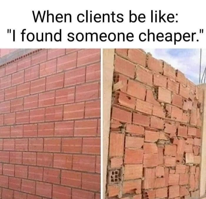 """Brickwork - When clients be like: """"I found someone cheaper."""""""