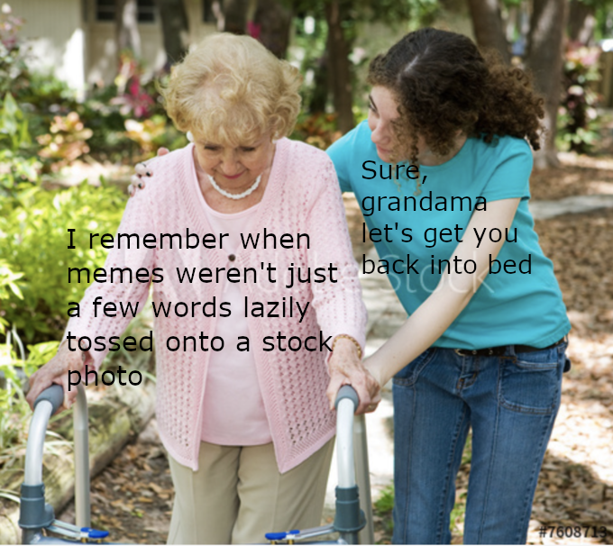 Product - Sure, grandama let's get you I remember when memes weren't just back into bed a few words lazily tossed onto a stock photo #7608719