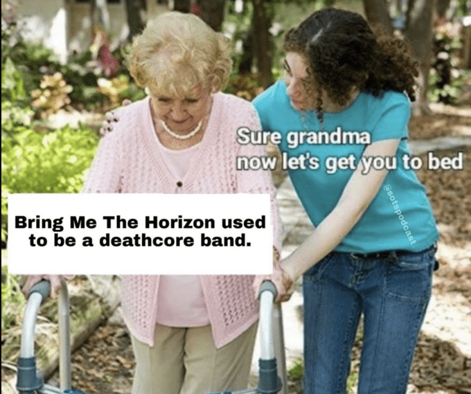 Product - Sure grandma now let's get you to bed Bring Me The Horizon used to be a deathcore band. asotspodcast