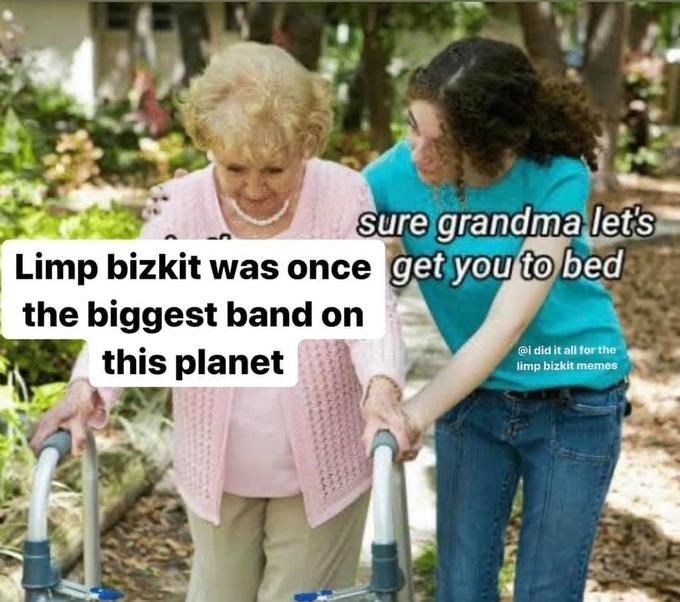 Product - sure grandma let's Limp bizkit was once get you to bed the biggest band on this planet @i did it all for the limp bizkit memes