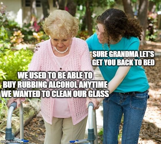Community - SURE GRANDMA LETS GET YOU BACK TO BED * WE USED TO BE ABLE TO BUY RUBBING ALCOHOL ANYTIME WE WANTED TO CLEAN OUR GLASS imgflip.com