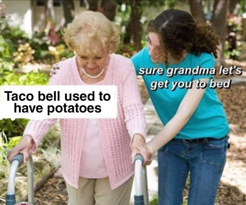 Product - sure grandma let's get you to bed Taco bell used to have potatoes