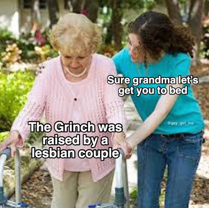 Community - Sure grandma let's get you to bed The Grinch was raised by a lesbian couple @gay_girl_inc