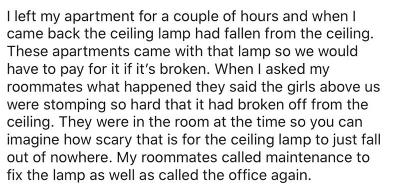 Text - I left my apartment for a couple of hours and when I came back the ceiling lamp had fallen from the ceiling. These apartments came with that lamp so we would have to pay for it if it's broken. When I asked my roommates what happened they said the girls above us were stomping so hard that it had broken off from the ceiling. They were in the room at the time so you can imagine how scary that is for the ceiling lamp to just fall out of nowhere. My roommates called maintenance to fix the lamp