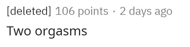 Text - [deleted] 106 points · 2 days ago Two orgasms