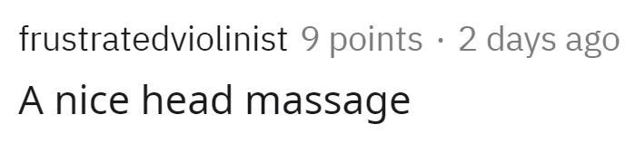 Text - frustratedviolinist 9 points · 2 days ago A nice head massage