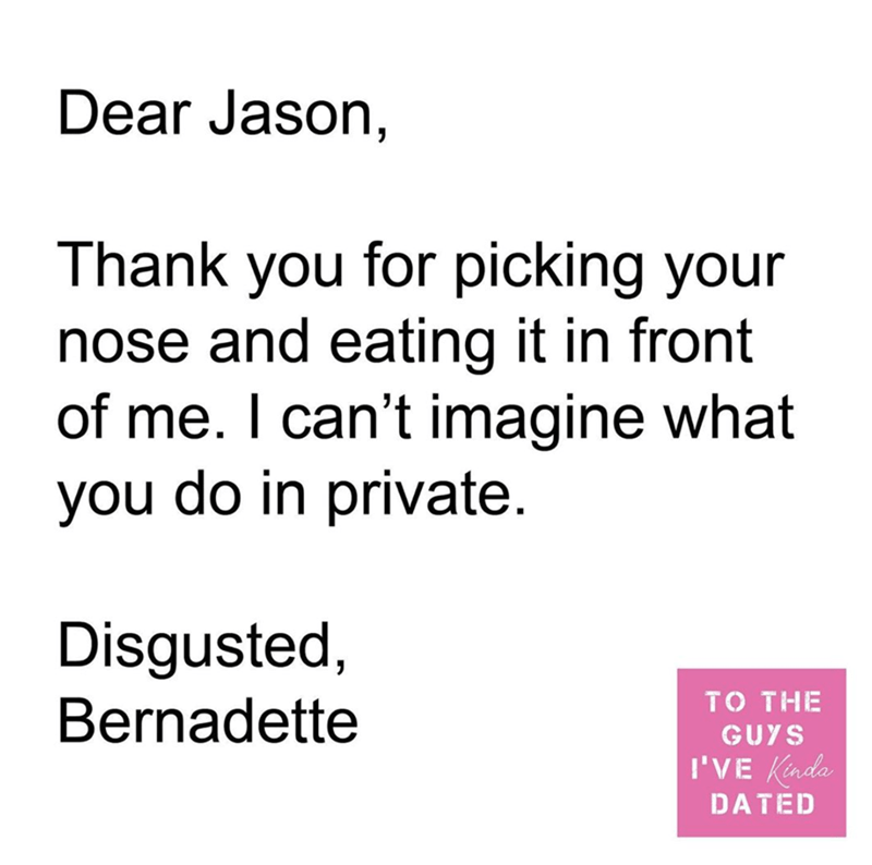 Text - Dear Jason, Thank you for picking your nose and eating it in front of me. I can't imagine what you do in private. Disgusted, Bernadette TO THE GUYS I'VE Kinda DATED