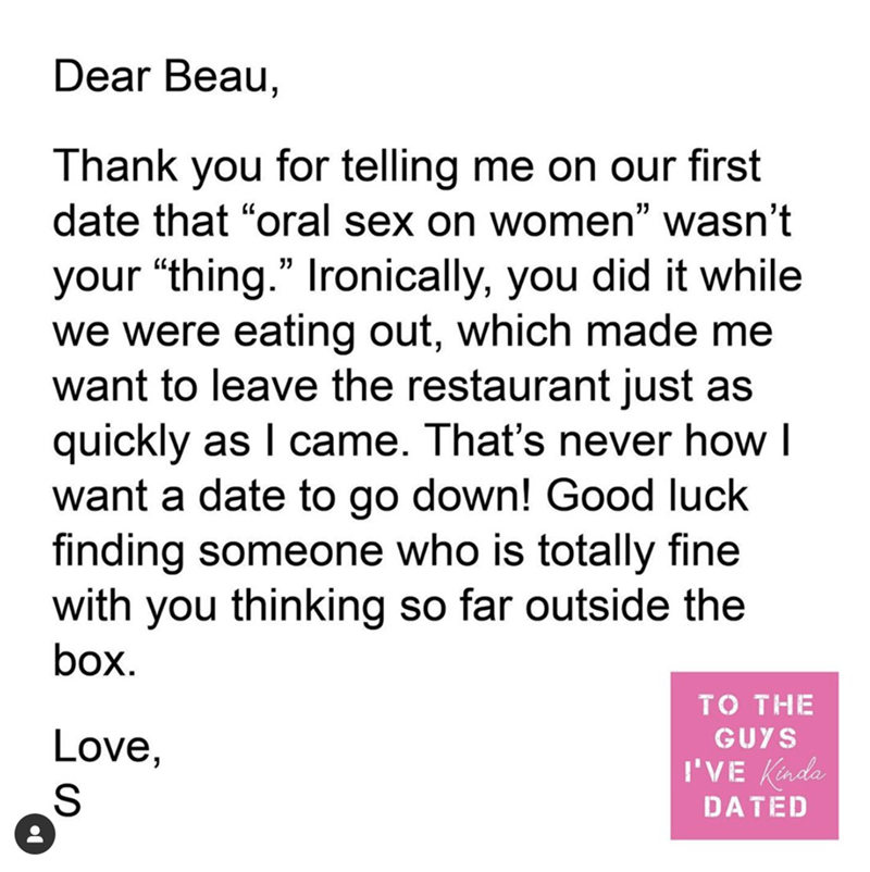 """Text - Dear Beau, Thank you for telling me on our first date that """"oral sex on women"""" wasn't your """"thing."""" Ironically, you did it while we were eating out, which made me want to leave the restaurant just as quickly as I came. That's never how I want a date to go down! Good luck finding someone who is totally fine with you thinking so far outside the box. TO THE Love, GUYS I'VE Kinda DATED"""