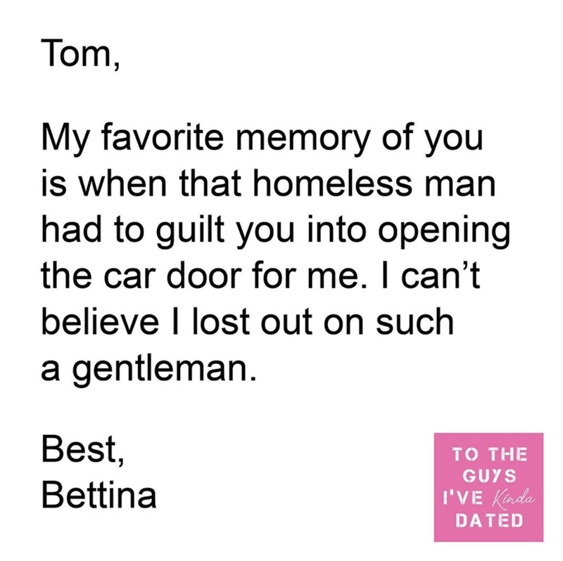 Text - Tom, My favorite memory of you is when that homeless man had to guilt you into opening the car door for me. I can't believe I lost out on such a gentleman. Best, TO THE GUYS Bettina I'VE Kada DATED