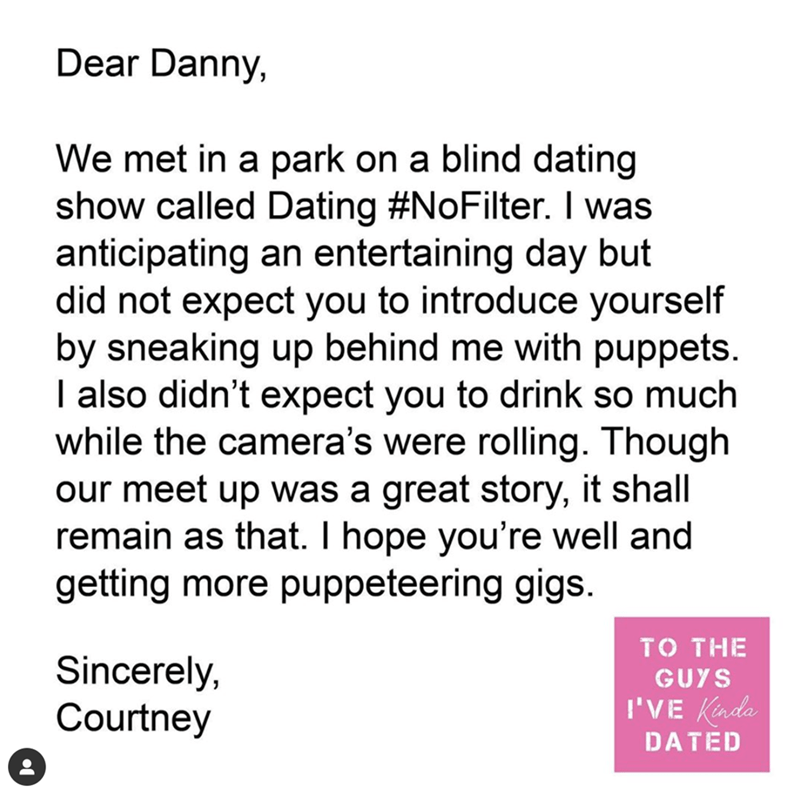 Text - Dear Danny, We met in a park on a blind dating show called Dating #NoFilter. I was anticipating an entertaining day but did not expect you to introduce yourself by sneaking up behind me with puppets. I also didn't expect you to drink so much while the camera's were rolling. Though our meet up was a great story, it shall remain as that. I hope you're well and getting more puppeteering gigs. TO THE Sincerely, Courtney GUYS I'VE Kada DATED