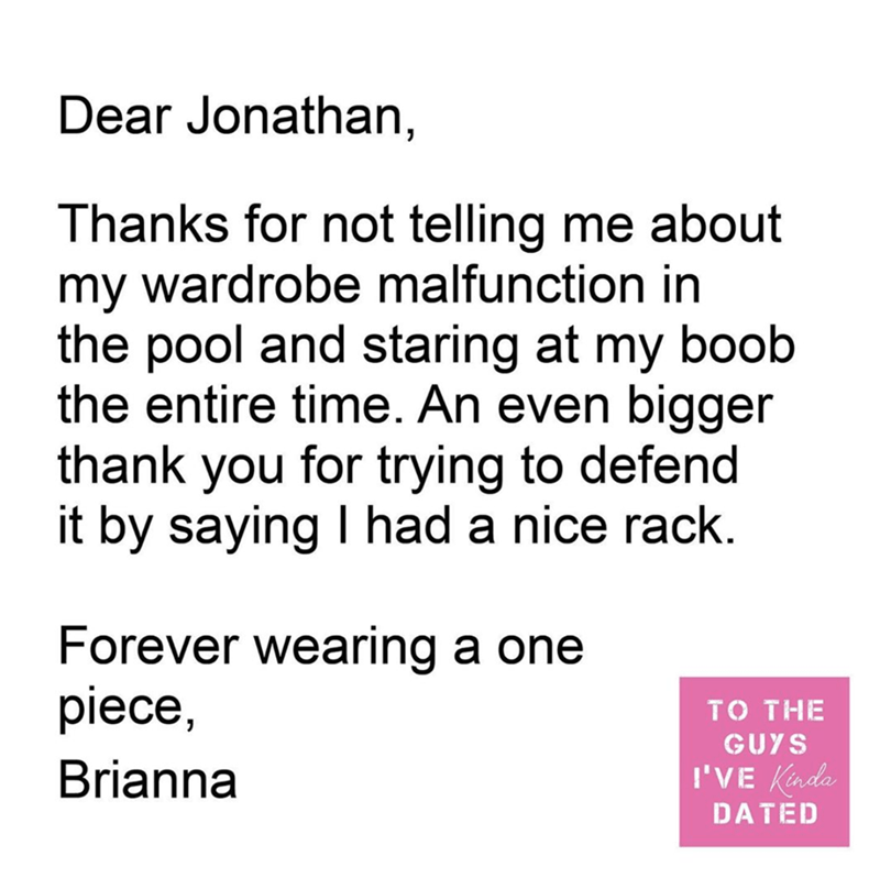 Text - Dear Jonathan, Thanks for not telling me about my wardrobe malfunction in the pool and staring at my boob the entire time. An even bigger thank you for trying to defend it by saying I had a nice rack. Forever wearing a one piece, то THE GUYS Brianna I'VE Kinda DATED