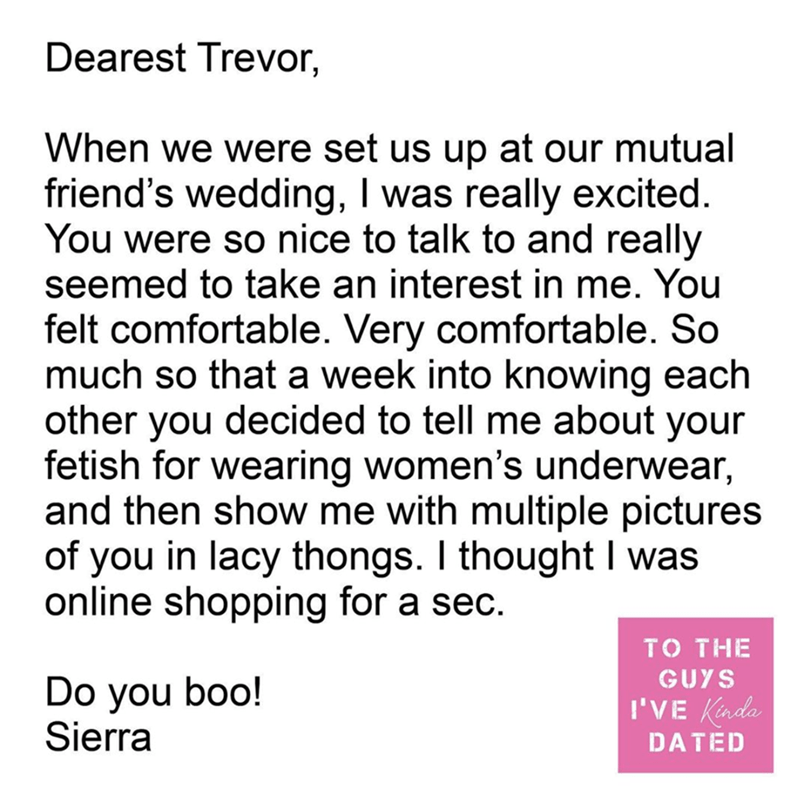 Text - Dearest Trevor, When we were set us up at our mutual friend's wedding, I was really excited. You were so nice to talk to and really seemed to take an interest in me. You felt comfortable. Very comfortable. So much so that a week into knowing each other you decided to tell me about your fetish for wearing women's underwear, and then show me with multiple pictures of you in lacy thongs. I thought I was online shopping for a sec. TO THE GUYS Do you boo! Sierra I'VE Kinda DATED