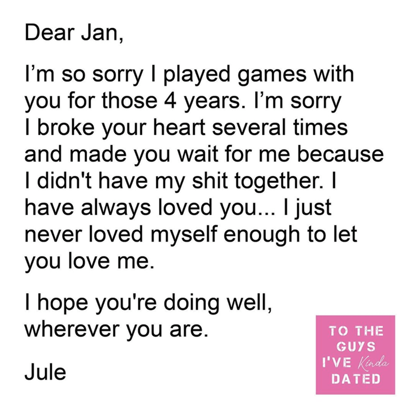 Text - Dear Jan, I'm so sorry I played games with for those 4 years. I'm sorry you I broke your heart several times and made you wait for me because I didn't have my shit together. I have always loved you... I just never loved myself enough to let you love me. I hope you're doing well, wherever you are. то THE GUYS I'VE Kinda Jule DATED