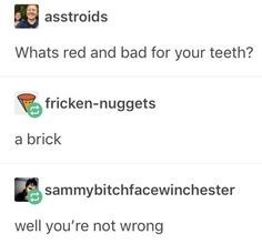Text - asstroids Whats red and bad for your teeth? fricken-nuggets a brick sammybitchfacewinchester well you're not wrong