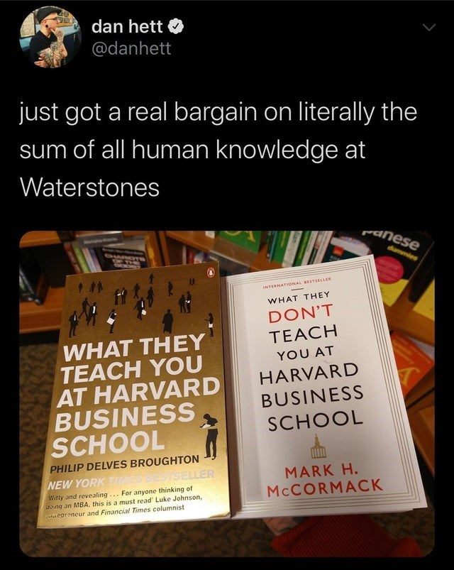 """Text - dan hett O @danhett just got a real bargain on literally the sum of all human knowledge at Waterstones panese dummies INTERNATIONAL BESTSELLER WHAT THEY DON'T WHAT THEY TEACH YOU AT HARVARD BUSINESS SCHOOL TEACH YOU AT HARVARD BUSINESS SCHOOL PHILIP DELVES BROUGHTON NEW YORK TI ESTSELLER Witty and revealing... For anyone thinking of 35.ng an MBA, this is a must read"""" Luke Johnson, t epreneur and Financial Times columnist MARK H. MCCORMACK"""