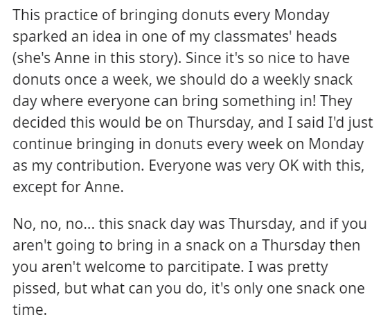 Text - This practice of bringing donuts every Monday sparked an idea in one of my classmates' heads (she's Anne in this story). Since it's so nice to have donuts once a week, we should do a weekly snack day where everyone can bring something in! They decided this would be on Thursday, and I said I'd just continue bringing in donuts every week on Monday as my contribution. Everyone was very OK with this, except for Anne. No, no, no... this snack day was Thursday, and if you aren't going to bring