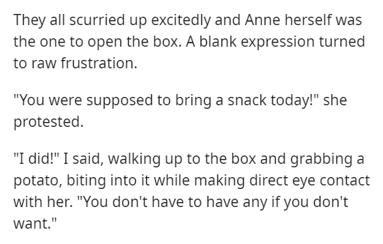 """Text - They all scurried up excitedly and Anne herself was the one to open the box. A blank expression turned to raw frustration. """"You were supposed to bring a snack today!"""" she protested. """"I did!"""" I said, walking up to the box and grabbing a potato, biting into it while making direct eye contact with her. """"You don't have to have any if you don't want."""""""