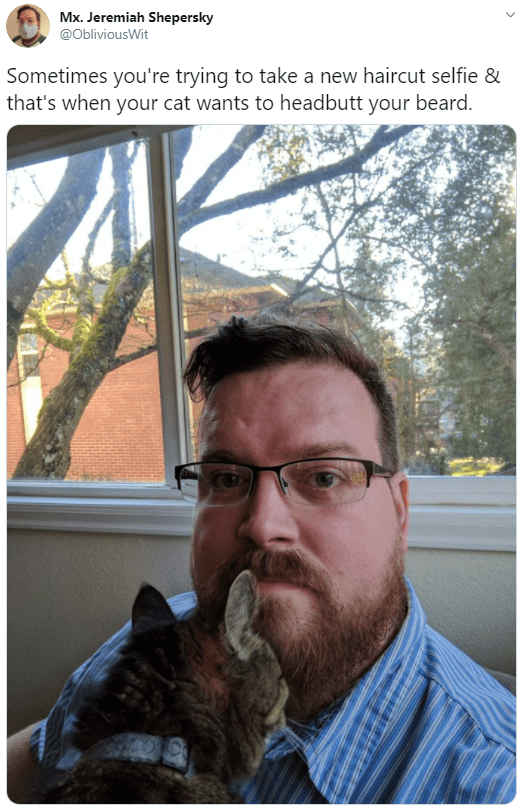 Facial hair - Mx. Jeremiah Shepersky @ObliviousWit Sometimes you're trying to take a new haircut selfie & that's when your cat wants to headbutt your beard.