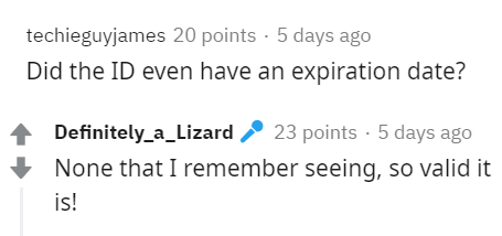 Text - techieguyjames 20 points · 5 days ago Did the ID even have an expiration date? Definitely_a_Lizard 2 23 points - 5 days ago None that I remember seeing, so valid it is!