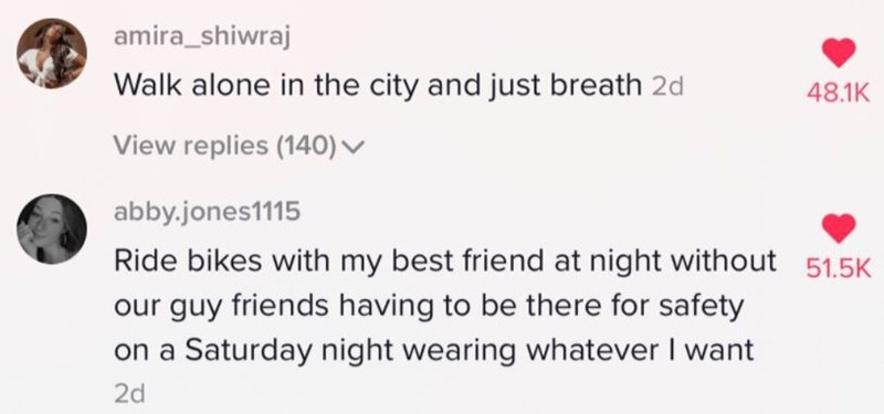 Text - amira_shiwraj Walk alone in the city and just breath 2d 48.1K View replies (140) v abby.jones1115 Ride bikes with my best friend at night without 51.5K our guy friends having to be there for safety on a Saturday night wearing whatever I want 2d