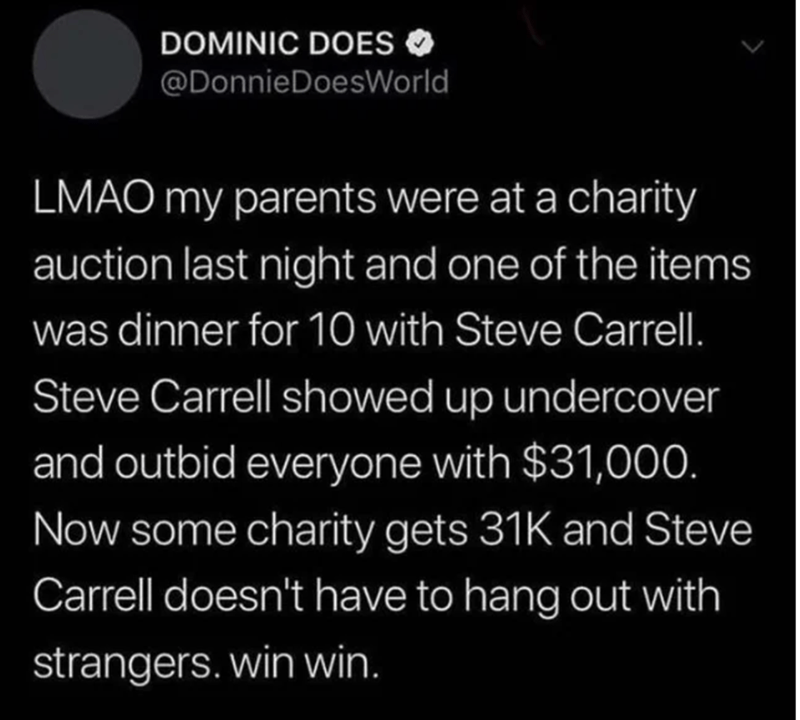 Text - DOMINIC DOES @DonnieDoesWorld LMAO my parents were at a charity auction last night and one of the items was dinner for 10 with Steve Carrell. Steve Carrell showed up undercover and outbid everyone with $31,000. Now some charity gets 31K and Steve Carrell doesn't have to hang out with strangers.win win.