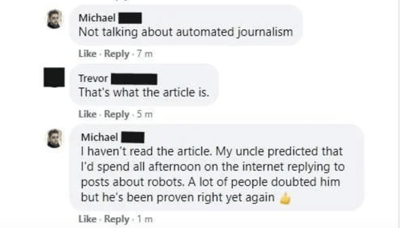 Text - Michael Not talking about automated journalism Like Reply - 7 m Trevor That's what the article is. Like Reply 5 m Michael I haven't read the article. My uncle predicted that I'd spend all afternoon on the internet replying to posts about robots. A lot of people doubted him but he's been proven right yet again Like Reply 1 m